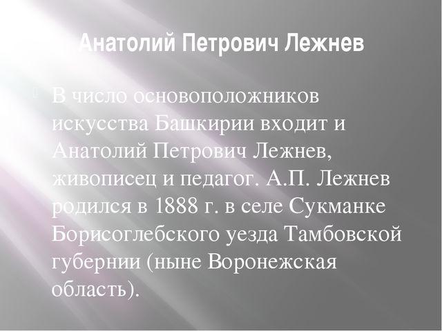 Анатолий Петрович Лежнев В число основоположников искусства Башкирии входит и...