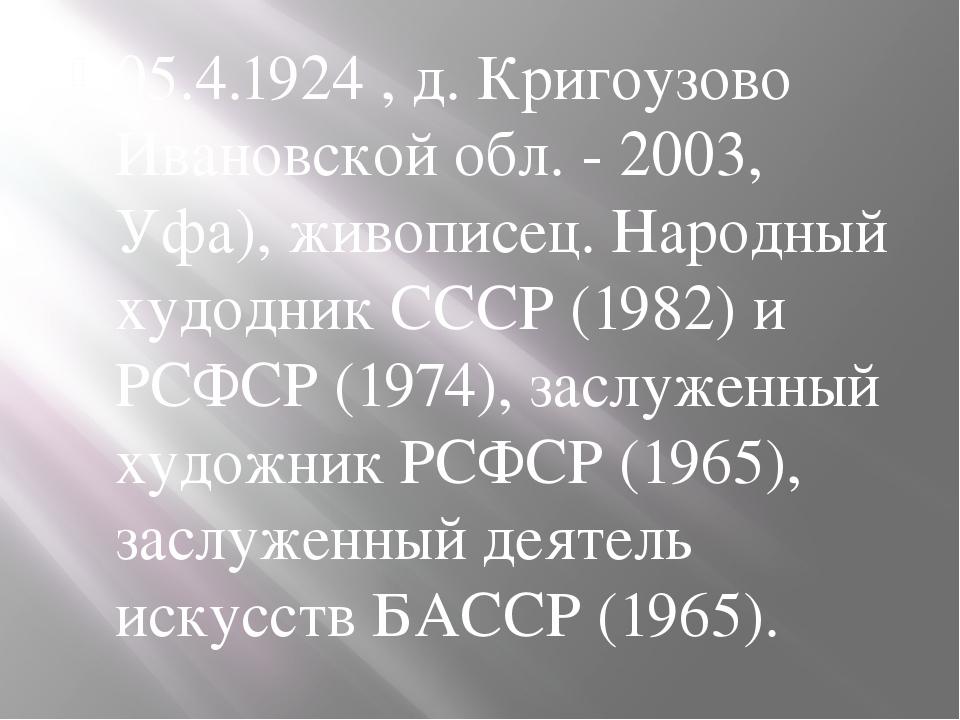 05.4.1924 , д. Кригоузово Ивановской обл. - 2003, Уфа), живописец. Народный...