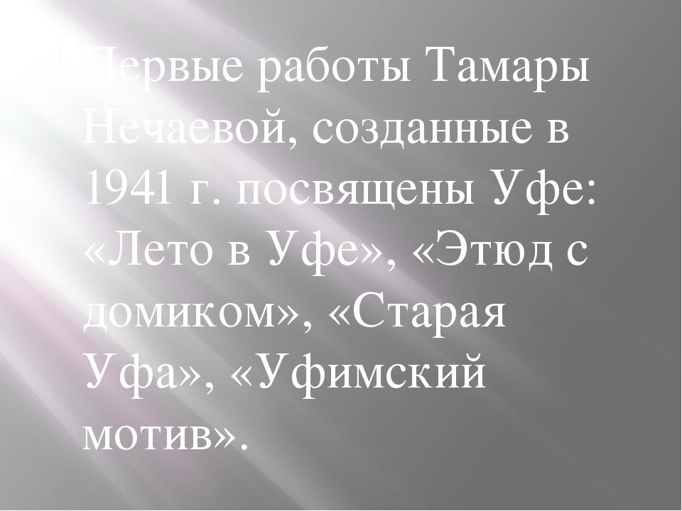Первые работы Тамары Нечаевой, созданные в 1941 г. посвящены Уфе: «Лето в Уф...