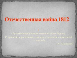 «Русский народ всегда защищал свою Родину. С дубиной, с рогатиной, с мечом, с