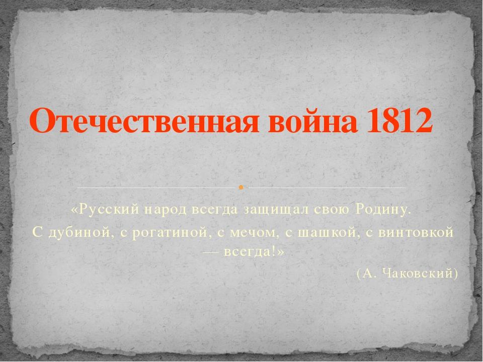 «Русский народ всегда защищал свою Родину. С дубиной, с рогатиной, с мечом, с...