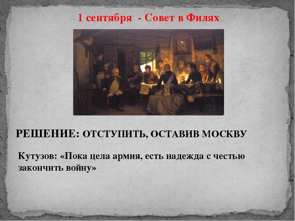1 сентября - Совет в Филях РЕШЕНИЕ: ОТСТУПИТЬ, ОСТАВИВ МОСКВУ Кутузов: «Пока...