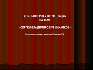 КОМПЬЮТЕРНАЯ ПРЕЗЕНТАЦИЯ НА ТЕМУ «СЕРГЕЙ ВЛАДИМИРОВИЧ МИХАЛКОВ» Учитель начал
