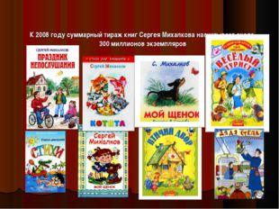 К 2008 году суммарный тираж книг Сергея Михалкова насчитывает около 300 милл