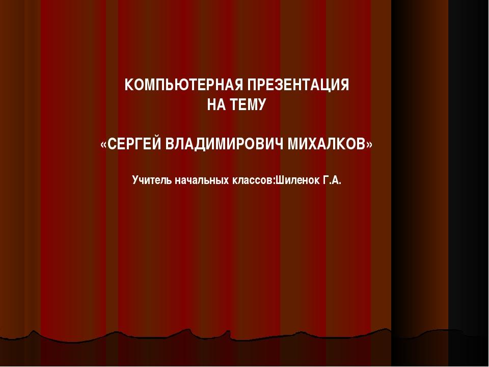 КОМПЬЮТЕРНАЯ ПРЕЗЕНТАЦИЯ НА ТЕМУ «СЕРГЕЙ ВЛАДИМИРОВИЧ МИХАЛКОВ» Учитель начал...