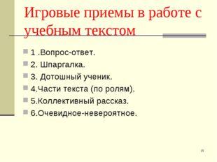 * Игровые приемы в работе с учебным текстом 1 .Вопрос-ответ. 2.Шпаргалка. 3.