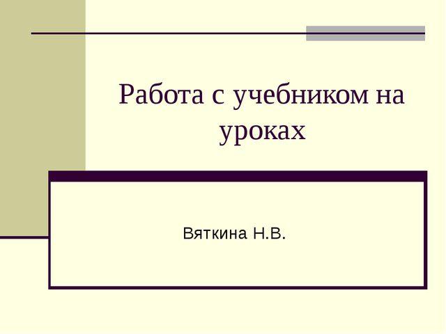 Работа с учебником на уроках Вяткина Н.В.