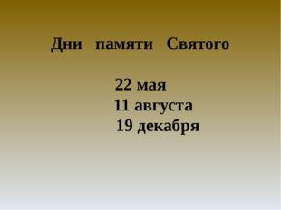 Дни памяти Святого 22 мая 11 августа 19 декабря 22 мая Православная Церковь п