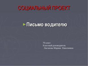 СОЦИАЛЬНЫЙ ПРОЕКТ Письмо водителю 7б класс Классный руководитель Лысакова Мар
