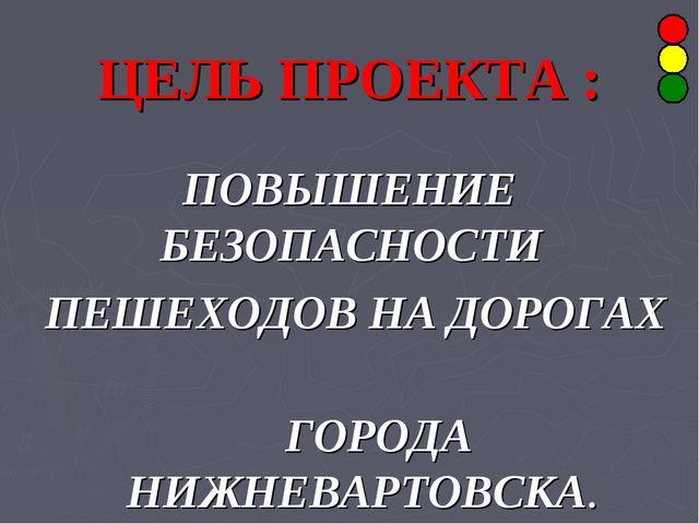 ЦЕЛЬ ПРОЕКТА : ПОВЫШЕНИЕ БЕЗОПАСНОСТИ ПЕШЕХОДОВ НА ДОРОГАХ ГОРОДА НИЖНЕВАРТОВ...