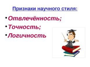 Признаки научного стиля: Отвлечённость; Точность; Логичность