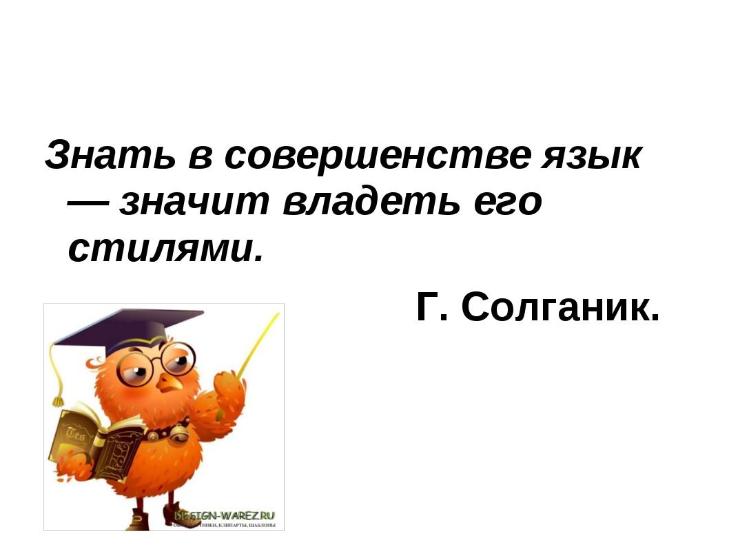 Знать в совершенстве язык — значит владеть его стилями. Г. Солганик.
