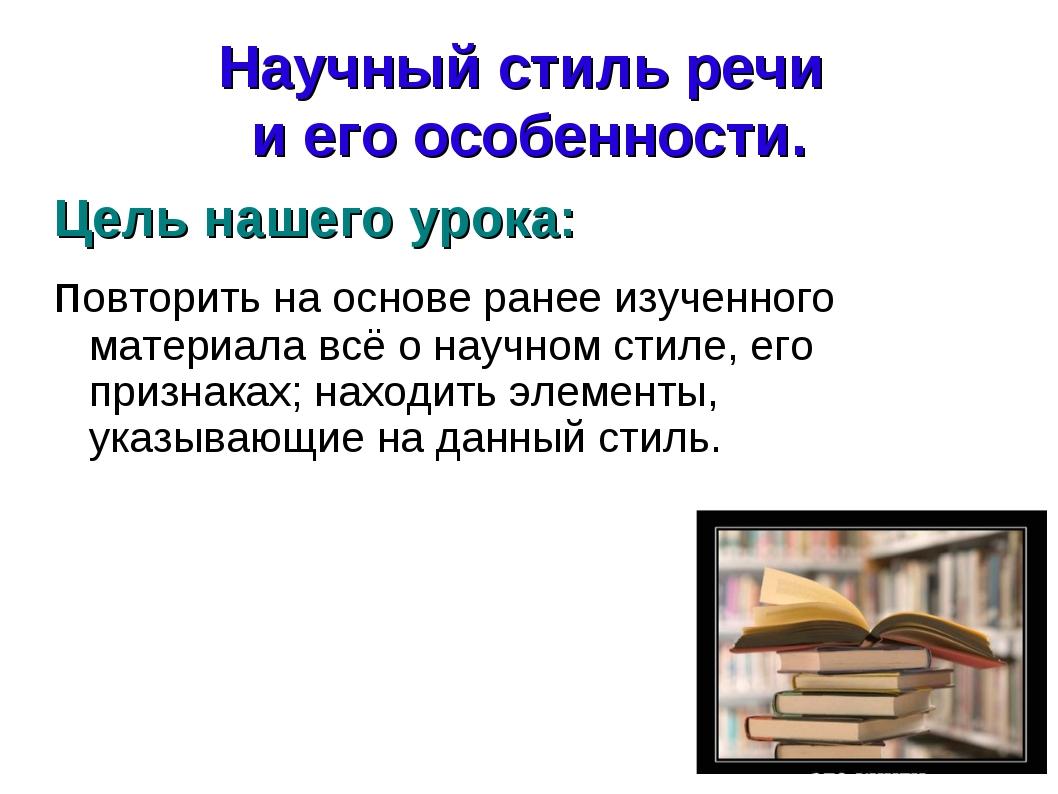 Научный стиль речи и его особенности. Цель нашего урока: повторить на основе...