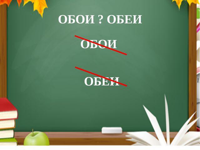 ОБОИ ? ОБЕИ ОБОИ ОБЕИ Запомните форм слов «оба», «обе» нет форм «ОБОИ» и «Обеи»