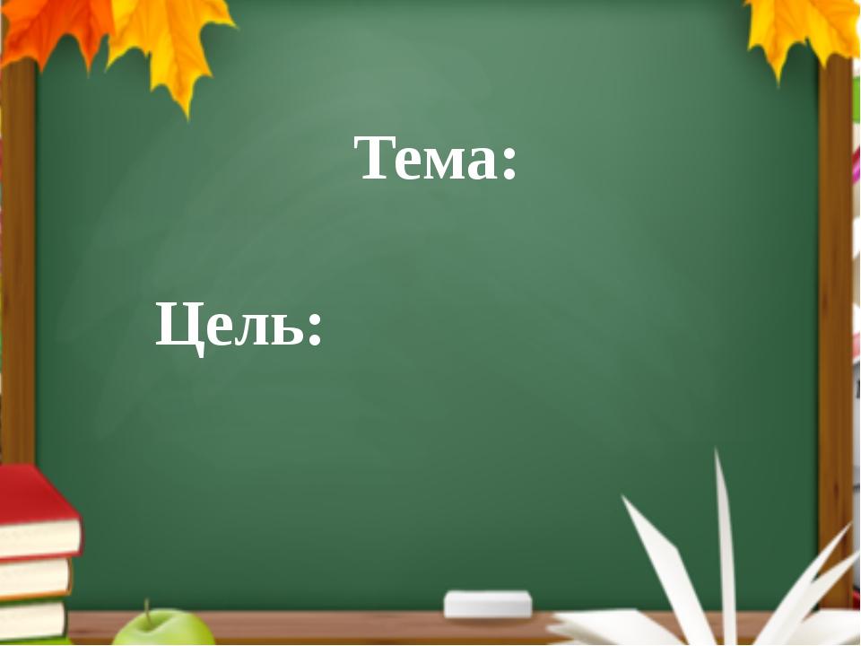 Тема: Цель: . А теперь мы можем назвать тему урока? (Дети называют тему урока...