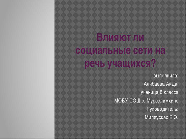 Влияют ли социальные сети на речь учащихся? выполнила: Алибаева Аида, ученица...