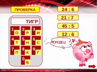 ТИГР 1 О 2 Р 3 И 4 Т 5 Н 6 С 7 П 8 К 9 Г 0 Б 24 : 6 21 : 7 45 : 5 12 : 6 ПРО