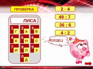 ЛИСА 1 Г 2 А 3 В 4 К 5 Н 6 С 7 И 8 Л 9 З 0 Д 2 · 4 49 : 7 36 : 6 4 : 2 ПРОВЕ
