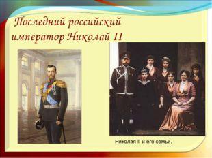 Последний российский император Николай II Николая II и его семьи.