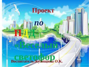 Проект по ПДД «Веселый светофор Воспитатель:Кузищина О.К.