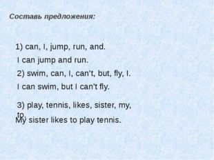 Составь предложения: 1) can, I, jump, run, and. I can jump and run. 2) swim,