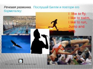 I like to fly, I like to swim, I like to run, Jump and sing. Речевая разминка