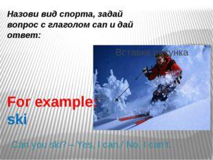Назови вид спорта, задай вопрос с глаголом can и дай ответ: For example: ski