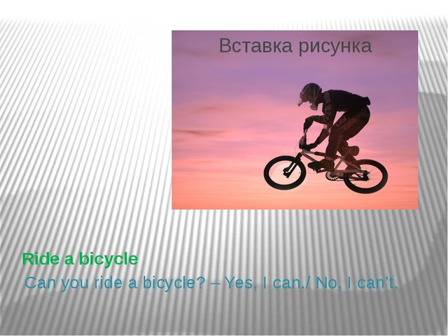 Ride a bicycle Can you ride a bicycle? – Yes, I can./ No, I can't.
