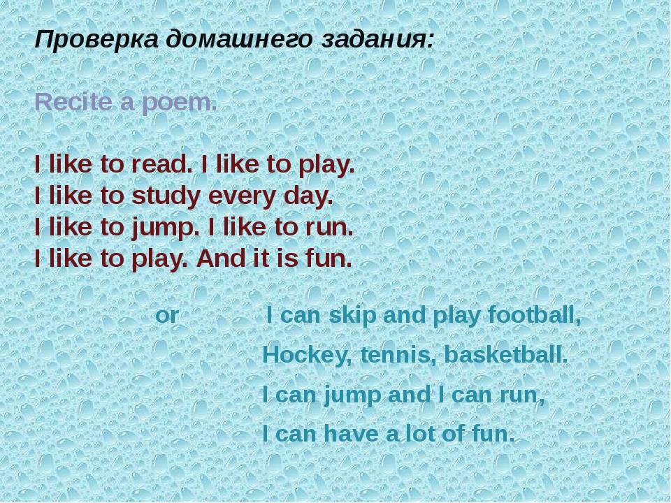 Проверка домашнего задания: Recite a poem. I like to read. I like to play. I...