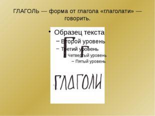 ГЛАГОЛЬ— форма от глагола «глаголати»— говорить.
