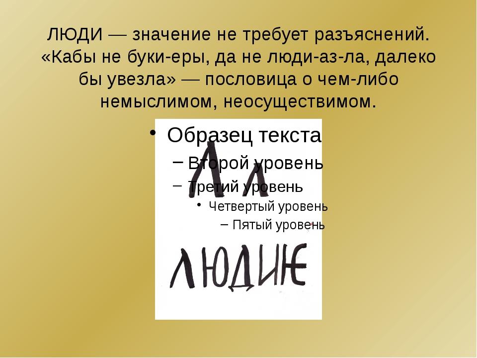 ЛЮДИ— значение не требует разъяснений. «Кабы не буки-еры, да не люди-аз-ла,...