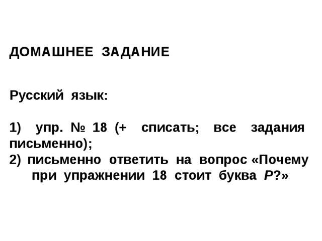 ДОМАШНЕЕ ЗАДАНИЕ Русский язык: 1) упр. № 18 (+ списать; все задания письменно...