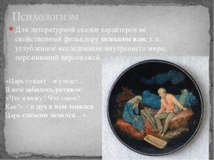 Для литературной сказки характерен не свойственный фольклорупсихологизм, т.