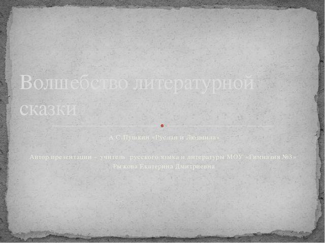А.С.Пушкин «Руслан и Людмила» Автор презентации – учитель русского языка и ли...