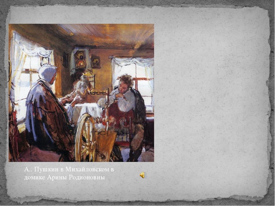 А.. Пушкин в Михайловском в домике Арины Родионовны
