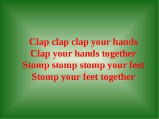 Clap clap clap your hands Clap your hands together Stomp stomp stomp your fe