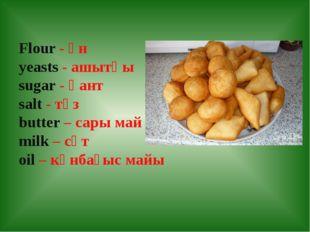 Flour - ұн yeasts - ашытқы sugar - қант salt - тұз butter – сары май milk – с