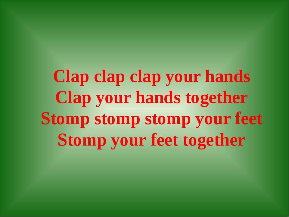 Clap clap clap your hands Clap your hands together Stomp stomp stomp your fe...