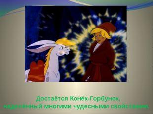 Достаётся Конёк-Горбунок, наделённый многими чудесными свойствами.