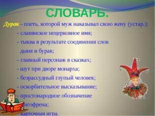 СЛОВАРЬ. Дурак - плеть, которой муж наказывал свою жену (устар.); - славянско