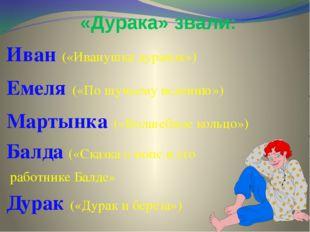 «Дурака» звали: Иван («Иванушка дурачок») Емеля («По щучьему велению») Мартын