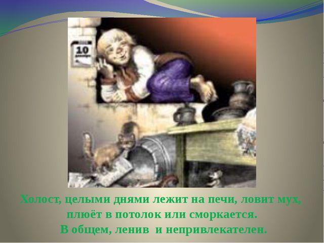 Холост, целыми днями лежит на печи, ловит мух, плюёт в потолок или сморкается...