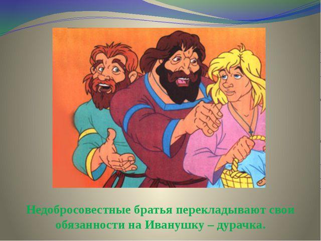 Недобросовестные братья перекладывают свои обязанности на Иванушку – дурачка.