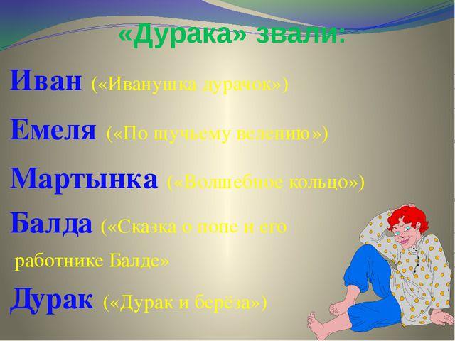 «Дурака» звали: Иван («Иванушка дурачок») Емеля («По щучьему велению») Мартын...