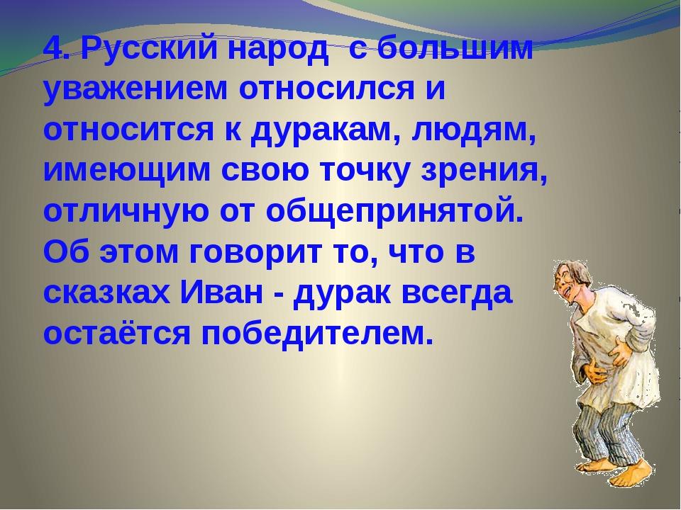 4. Русский народ с большим уважением относился и относится к дуракам, людям,...