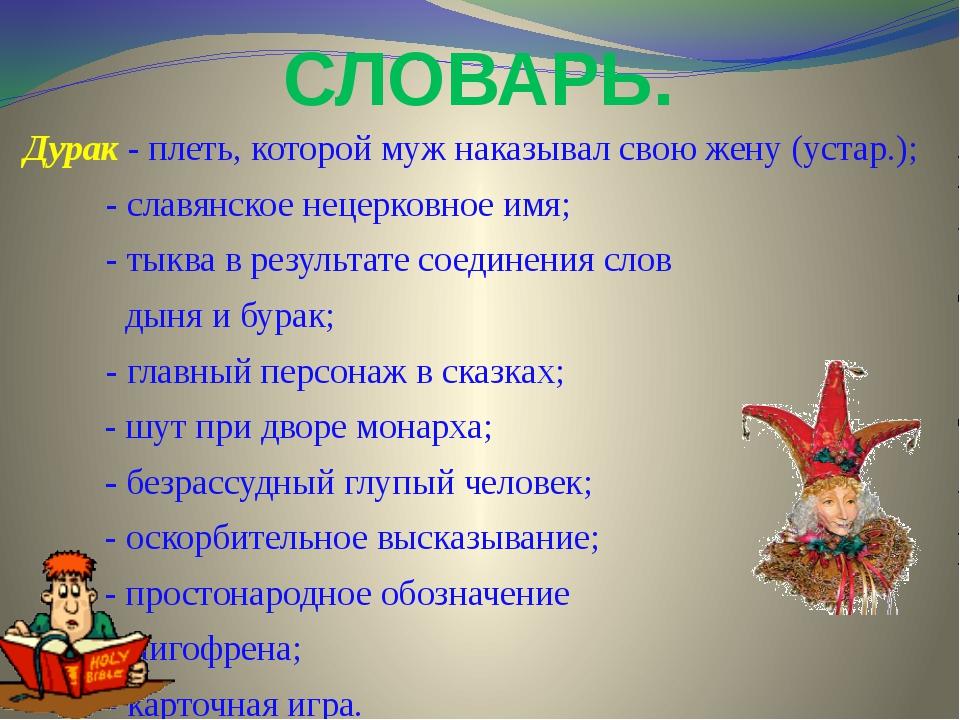 СЛОВАРЬ. Дурак - плеть, которой муж наказывал свою жену (устар.); - славянско...