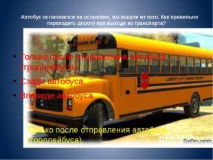 Автобус остановился на остановке, вы вышли из него. Как правильно переходить