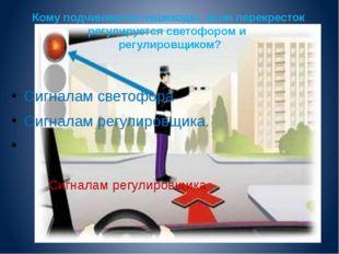 Кому подчиняются пешеходы, если перекресток регулируется светофором и регулир