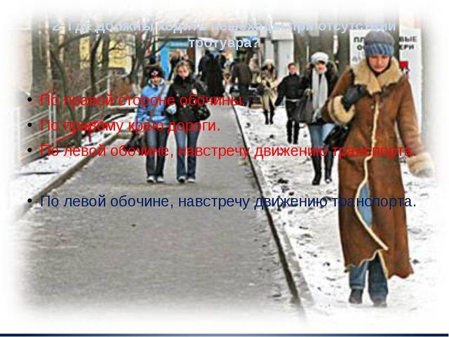 2. Где должны ходить пешеходы при отсутствии тротуара? По правой стороне обоч...