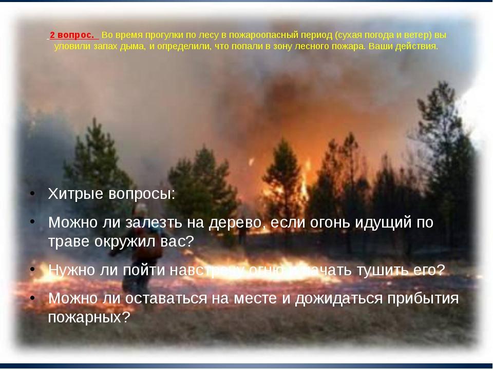 2 вопрос. Во время прогулки по лесу в пожароопасный период (сухая погода и в...